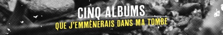 Cinq Albums Que J'Emmènerais Dans Ma Tombe