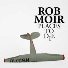 Rob Moir - Places To Die - Indépendant (2013)